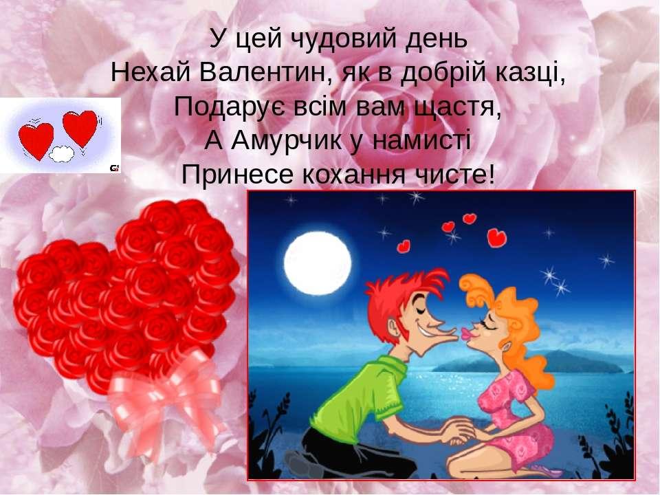 У цей чудовий день Нехай Валентин, як в добрій казці, Подарує всім вам щастя,...