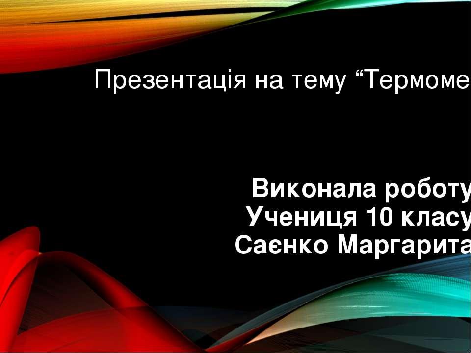 """Презентація на тему """"Термометр"""" Виконала роботу Учениця 10 класу Саєнко Марга..."""