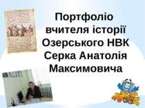 Портфоліо вчителя історії Озерського НВК Серка Анатолія Максимовича
