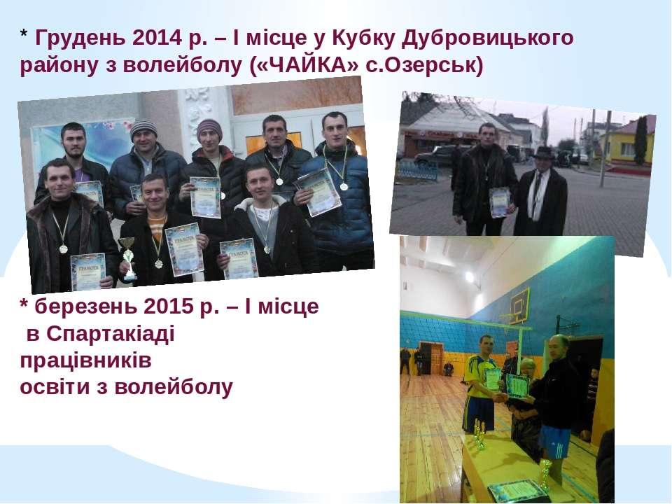 * Грудень 2014 р. – І місце у Кубку Дубровицького району з волейболу («ЧАЙКА»...