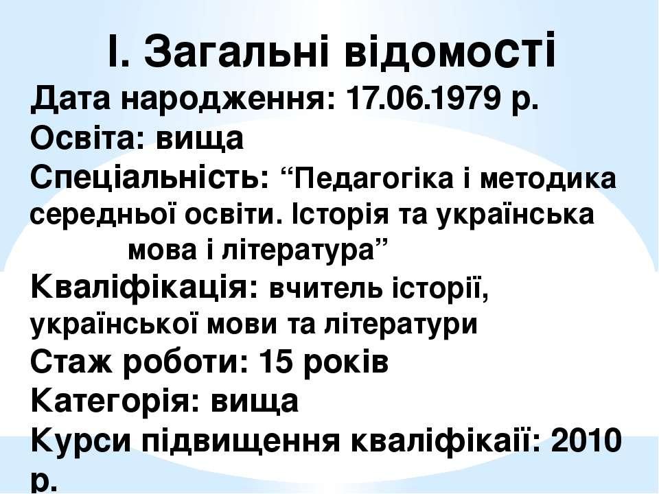 І. Загальні відомості Дата народження: 17.06.1979 р. Освіта: вища Спеціальніс...