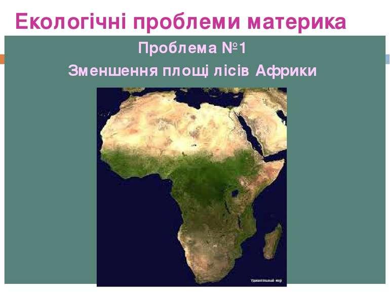 Екологічні проблеми материка Проблема №1 Зменшення площі лісів Африки