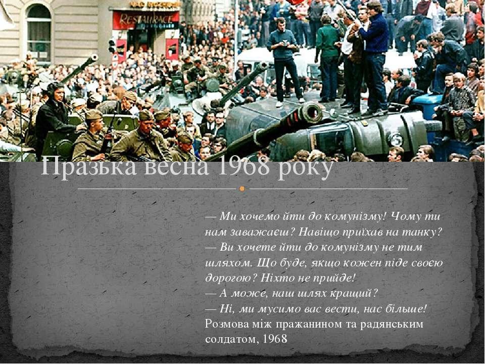 Празька весна 1968 року — Ми хочемо йти до комунізму! Чому ти нам заважаєш? Н...
