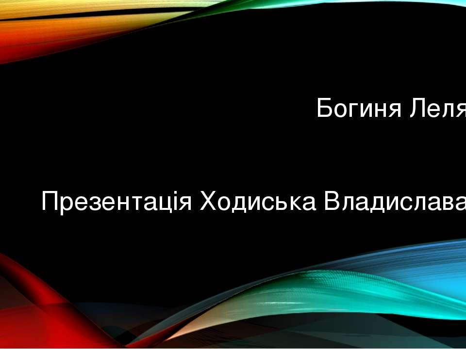 Богиня Леля Презентація Ходиська Владислава oksanahodisko@gmail.com: oksanaho...