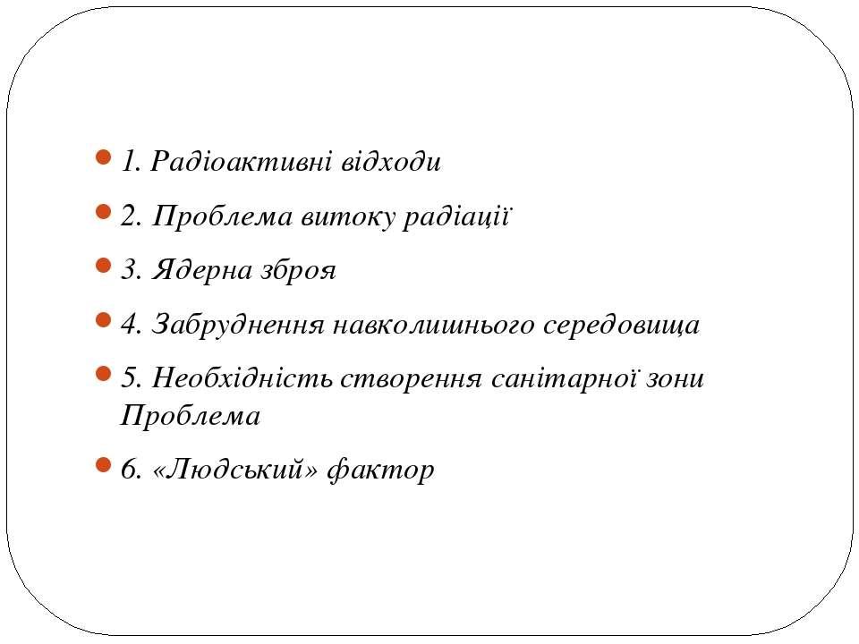 1. Радіоактивні відходи 2. Проблема витоку радіації 3. Ядерна зброя 4. Забруд...