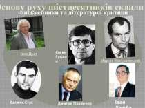 Основу руху шістдесятників склали -письменники та літературні критики Іван Д...