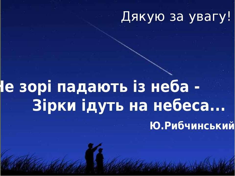 Не зорі падають із неба - Зірки ідуть на небеса... Ю.Рибчинський Дякую за увагу!