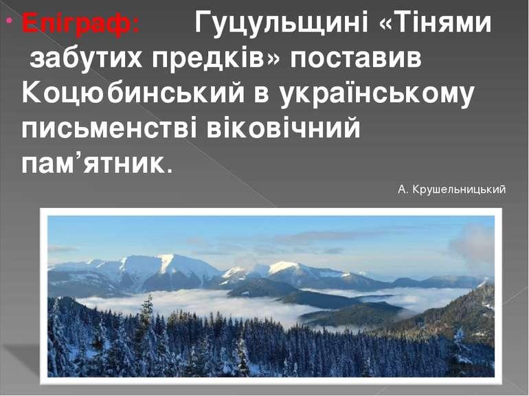 Епіграф: Гуцульщині «Тінями забутих предків» поставив Коцюбинський в українсь...