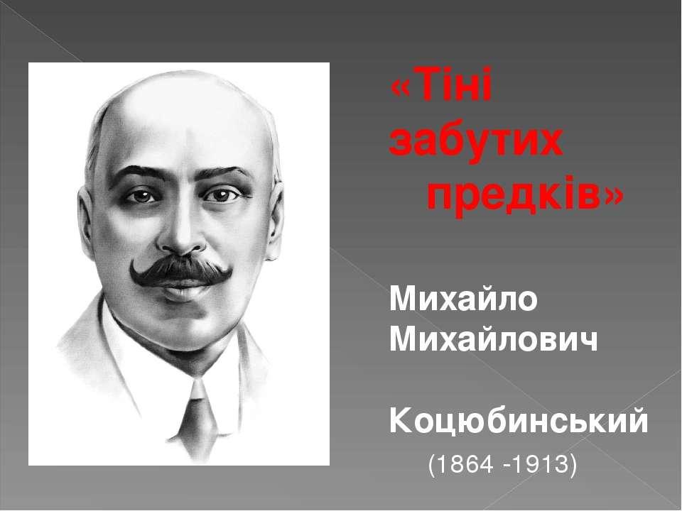 «Тіні забутих предків» Михайло Михайлович Коцюбинський (1864 -1913)