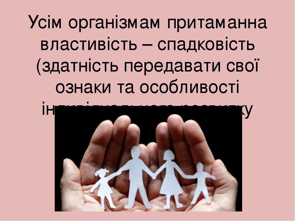 Усім організмам притаманна властивість – спадковість (здатність передавати св...