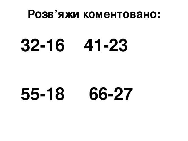Розв'яжи коментовано: 32-16 41-23 55-18 66-27