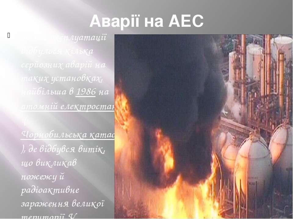 Аварії на АЕС 3а час експлуатації відбулося кілька серйозних аварій на таких ...