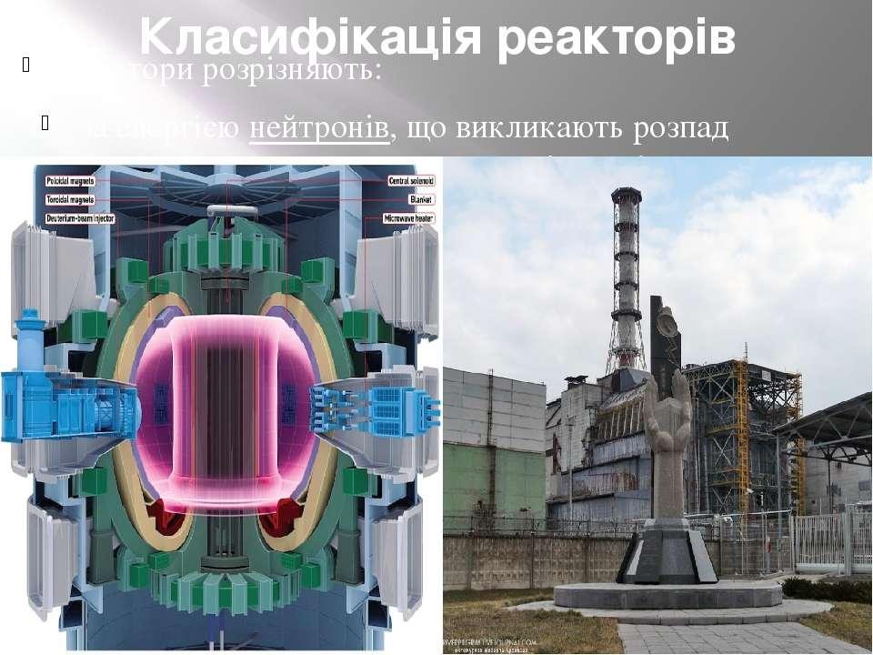 Класифікація реакторів Реактори розрізняють: за енергією нейтронів, що виклик...