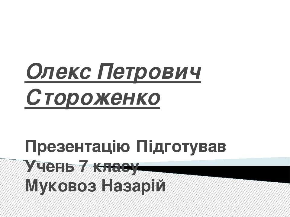 Олекс Петрович Стороженко Презентацію Підготував Учень 7 класу Муковоз Назарій