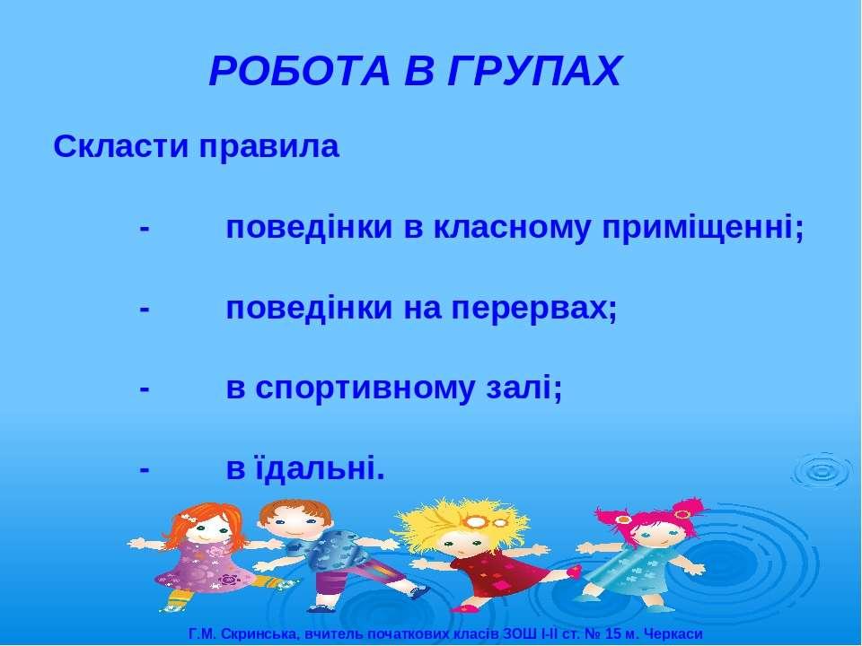 РОБОТА В ГРУПАХ Скласти правила - поведінки в класному приміщенні; - поведінк...