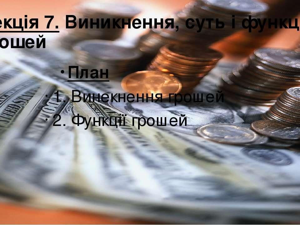 Лекція 7. Виникнення, суть і функції грошей План 1. Винекнення грошей 2. Функ...
