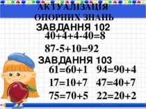 АКТУАЛІЗАЦІЯ ОПОРНИХ ЗНАНЬ ЗАВДАННЯ 102 40+4+4-40=8 87-5+10=92 ЗАВДАННЯ 103 6...