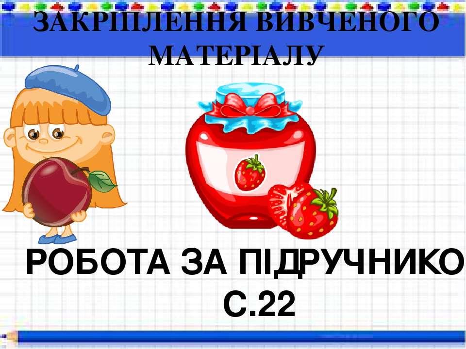 ЗАКРІПЛЕННЯ ВИВЧЕНОГО МАТЕРІАЛУ РОБОТА ЗА ПІДРУЧНИКОМ С.22