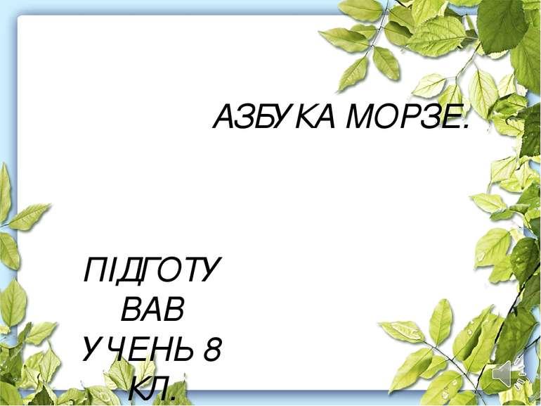АЗБУКА МОРЗЕ. ПІДГОТУВАВ УЧЕНЬ 8 КЛ. ЛУЧКІВ ОРЕСТ