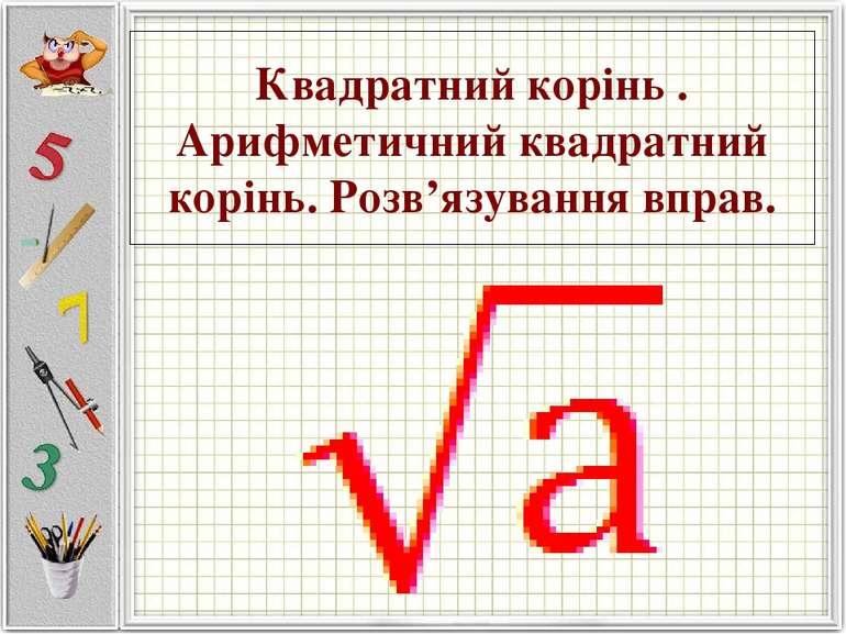 Квадратний корінь . Арифметичний квадратний корінь. Розв'язування вправ.