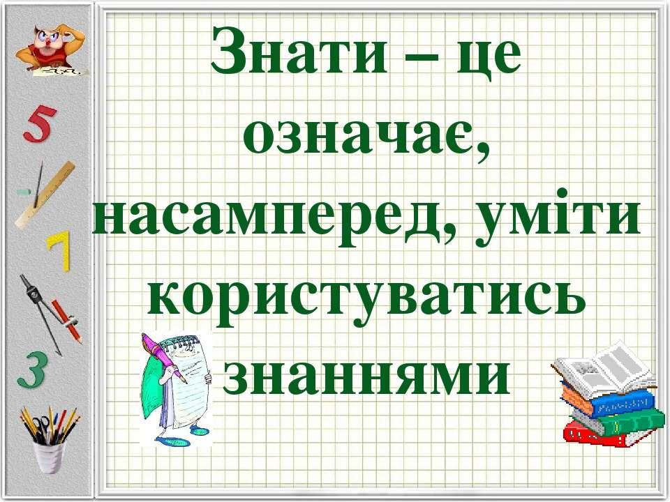 Знати – це означає, насамперед, уміти користуватись знаннями