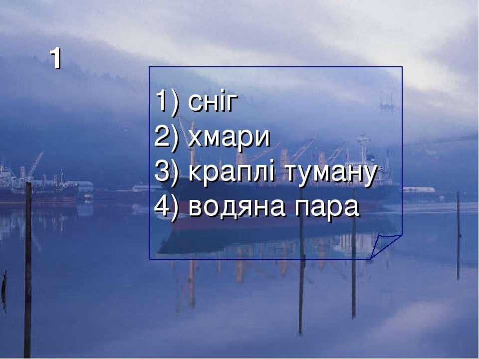 1 1) сніг 2) хмари 3) краплі туману 4) водяна пара
