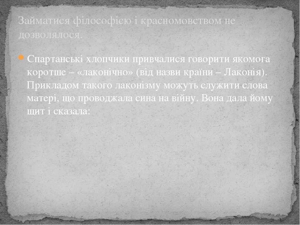 Спартанські хлопчики привчалися говорити якомога коротше – «лаконічно» (від н...