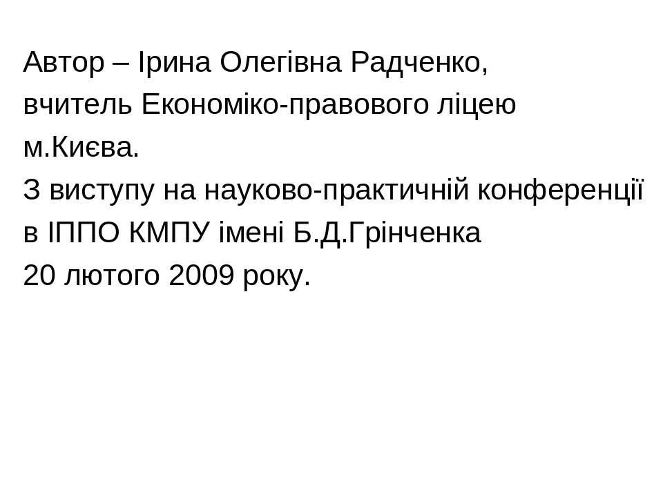 Автор – Ірина Олегівна Радченко, вчитель Економіко-правового ліцею м.Києва. З...