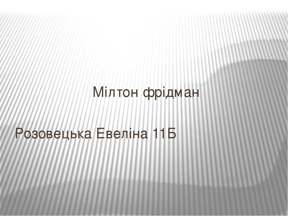 Мілтон фрідман Розовецька Евеліна 11Б