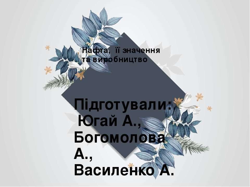 Нафта, її значення та виробництво Підготували: Югай А., Богомолова А., Василе...