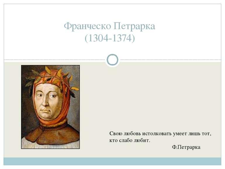 Франческо Петрарка (1304-1374) Свою любовь истолковать умеет лишь тот, кто сл...