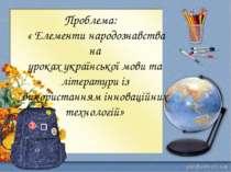 Проблема: « Елементи народознавства на уроках української мови та літератури ...