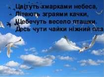 Цвітуть хмарками небеса, Літають зграями качки, Щебечуть весело пташки. Десь ...