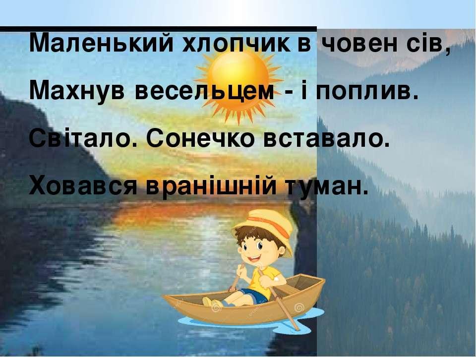 Маленький хлопчик в човен сів, Махнув весельцем - і поплив. Світало. Сонечко ...