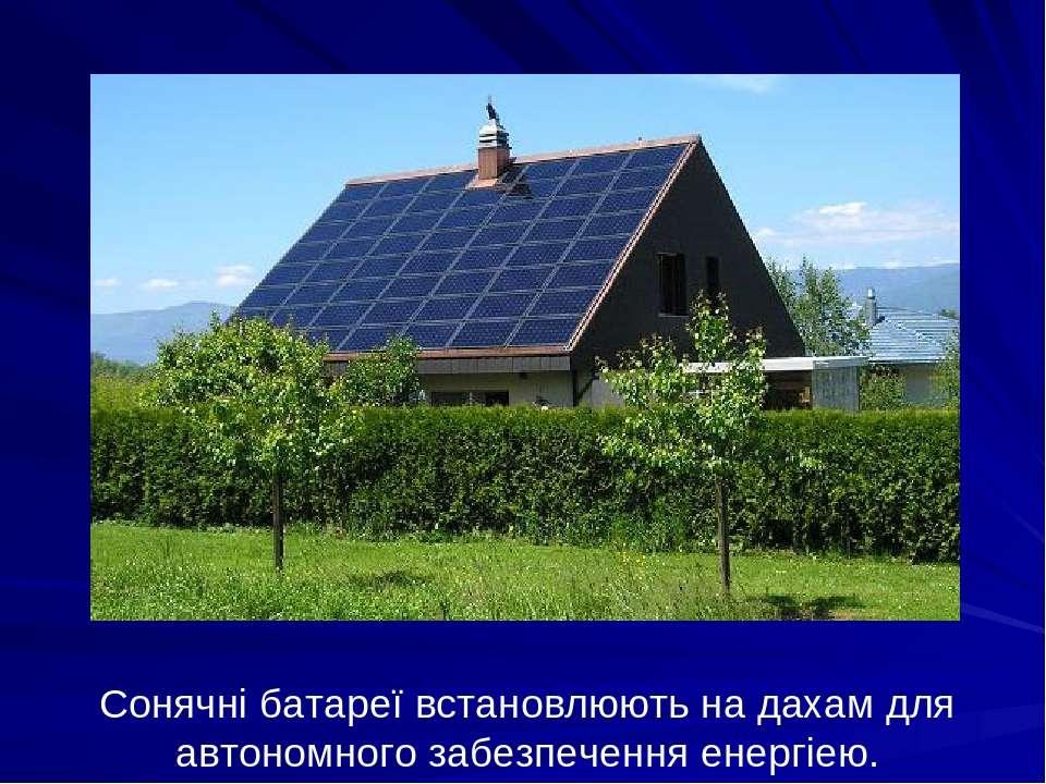Сонячні батареї встановлюють на дахам для автономного забезпечення енергіею.