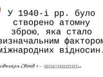 У 1940-і рр. було створено атомну зброю, яка стало визначальним фактором міжн...