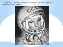 12 квітня1961— здійснено першийполітлюдини у космос (Ю. Гагарін) на кораб...