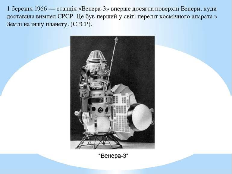 1 березня1966— станція«Венера-3»вперше досягла поверхніВенери, куди дост...