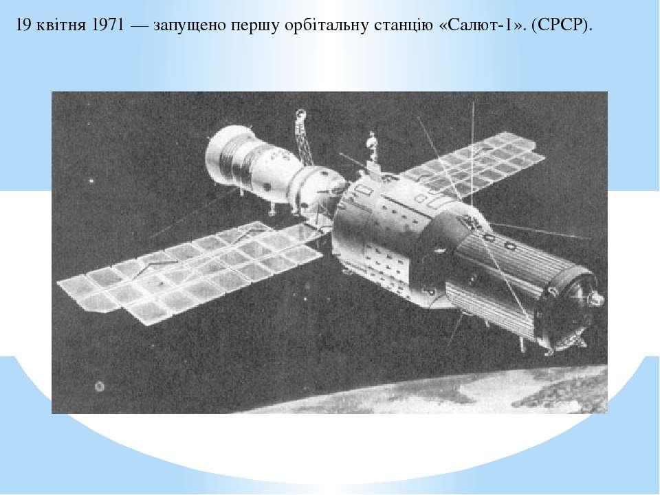 19 квітня1971— запущено першуорбітальну станцію«Салют-1». (СРСР).