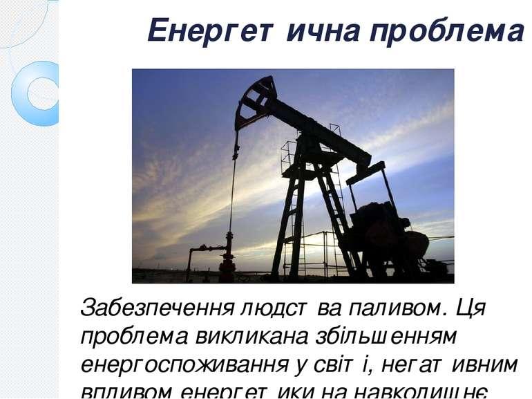 Енергетична проблема Забезпечення людства паливом. Ця проблема викликана збіл...
