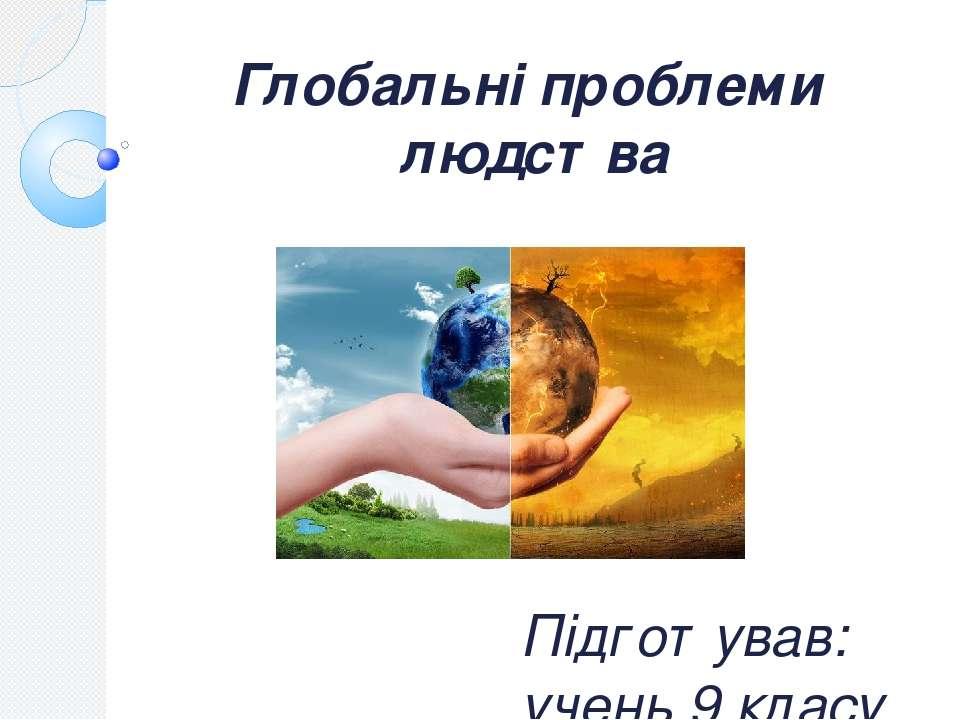 Глобальні проблеми людства Підготував: учень 9 класу Ковпак Максим