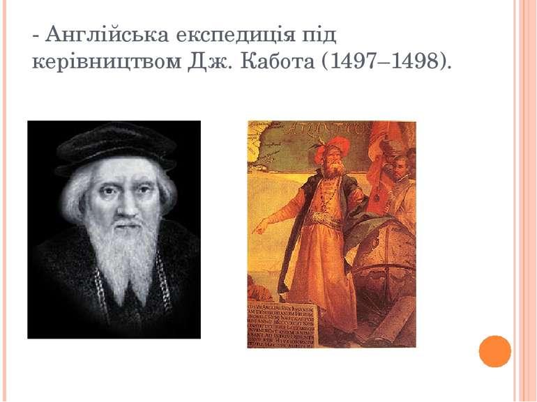 - Англійська експедиція під керівництвом Дж. Кабота (1497–1498).