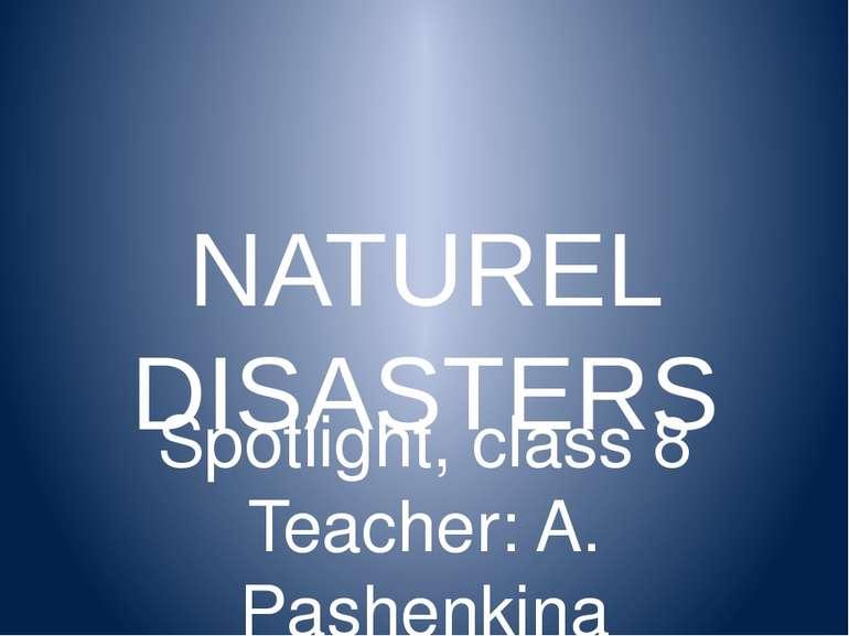 NATUREL DISASTERS Spotlight, class 8 Teacher: A. Pashenkina