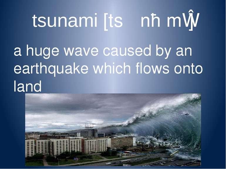tsunami [tsʊˈnɑːmɪ] a huge wave caused by an earthquake which flows onto land