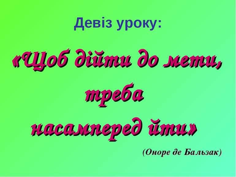 Девіз уроку: «Щоб дійти до мети, треба насамперед йти» (Оноре де Бальзак)