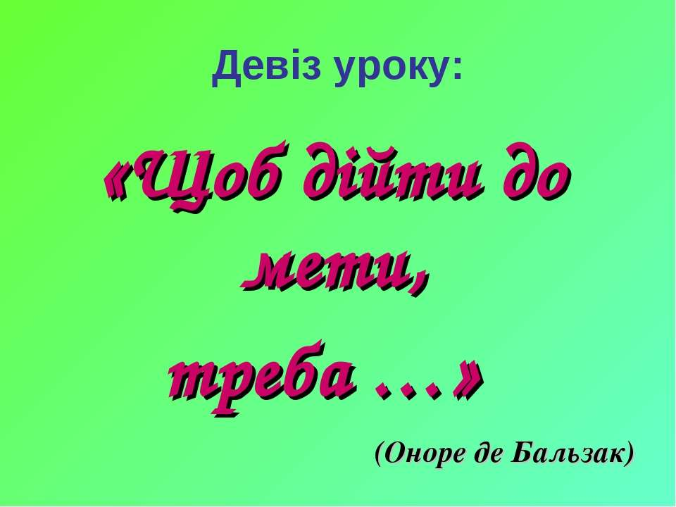 Девіз уроку: «Щоб дійти до мети, треба …» (Оноре де Бальзак)