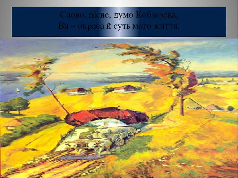 Слово, пісне, думо Кобзарева, Ви – окраса й суть мого життя.