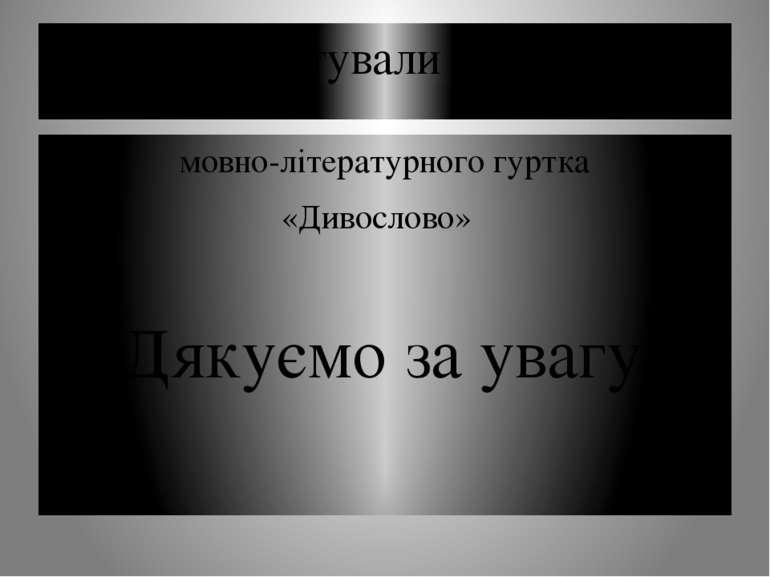Підготували члени мовно-літературного гуртка «Дивослово» Дякуємо за увагу!