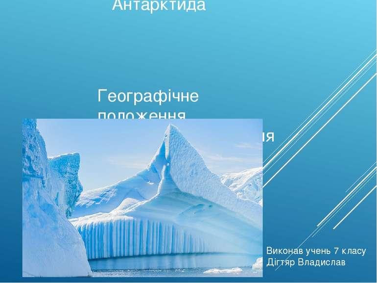 Антарктида Географічне положення. Відкриття та освоєння Виконав учень 7 класу...