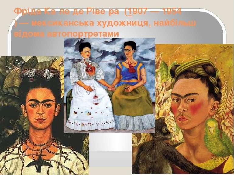 Фріда Ка ло де Ріве ра(1907—1954)—мексиканськахудожниця, найбільш відо...